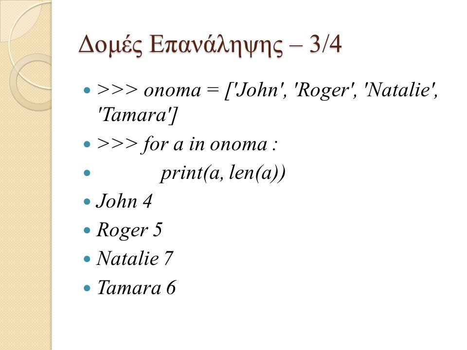 Δομές Επανάληψης – 3/4 >>> onoma = [ John , Roger , Natalie , Tamara ] >>> for a in onoma : print(a, len(a))